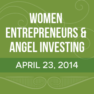 Past Event: April 23, 2014: Women Entrepreneurs & Angel Investing