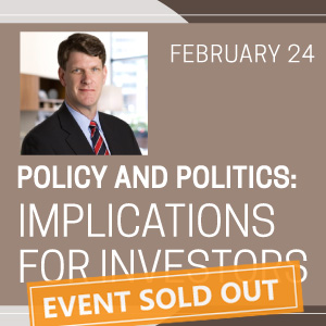 Past Event - February 24: Policy and Politics: Implications for Investors