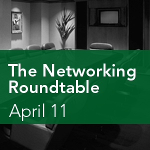 Past Event: April 11 - The Networking Roundtable