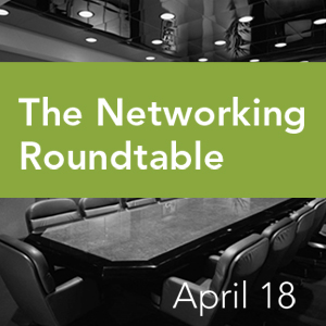Past Event: April 18 - The Networking Roundtable