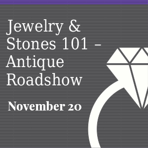 Past Event: November 20 - Jewelry & Stones 101 – Antique Roadshow